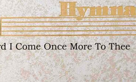 O Lord I Come Once More To Thee – Hymn Lyrics