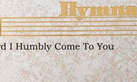 O Lord I Humbly Come To You – Hymn Lyrics