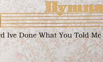 O Lord Ive Done What You Told Me To Do – Hymn Lyrics