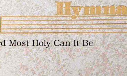 O Lord Most Holy Can It Be – Hymn Lyrics