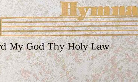 O Lord My God Thy Holy Law – Hymn Lyrics