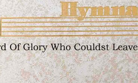 O Lord Of Glory Who Couldst Leave – Hymn Lyrics