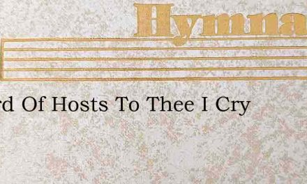 O Lord Of Hosts To Thee I Cry – Hymn Lyrics
