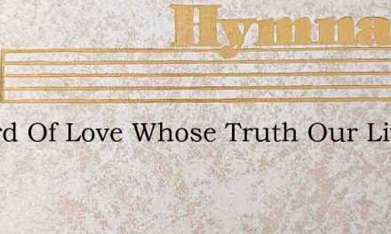 O Lord Of Love Whose Truth Our Lives Ado – Hymn Lyrics