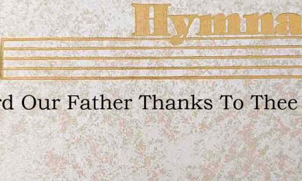 O Lord Our Father Thanks To Thee – Hymn Lyrics