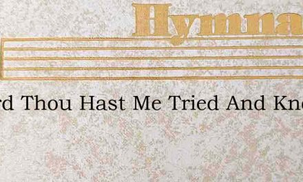 O Lord Thou Hast Me Tried And Known – Hymn Lyrics