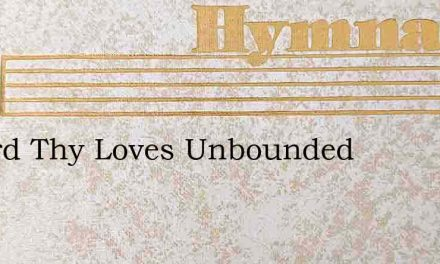 O Lord Thy Loves Unbounded – Hymn Lyrics