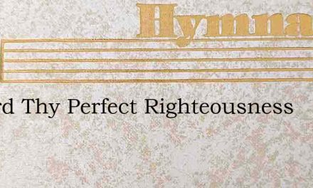 O Lord Thy Perfect Righteousness – Hymn Lyrics