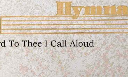 O Lord To Thee I Call Aloud – Hymn Lyrics