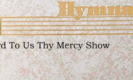 O Lord To Us Thy Mercy Show – Hymn Lyrics