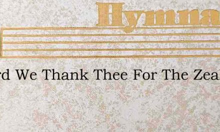 O Lord We Thank Thee For The Zeal – Hymn Lyrics