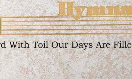 O Lord With Toil Our Days Are Filled – Hymn Lyrics