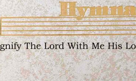 O Magnify The Lord With Me His Love – Hymn Lyrics
