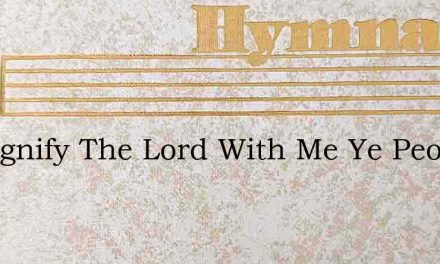 O Magnify The Lord With Me Ye People Of – Hymn Lyrics