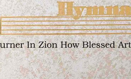 O Mourner In Zion How Blessed Art Thou – Hymn Lyrics
