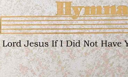 O My Lord Jesus If I Did Not Have You – Hymn Lyrics