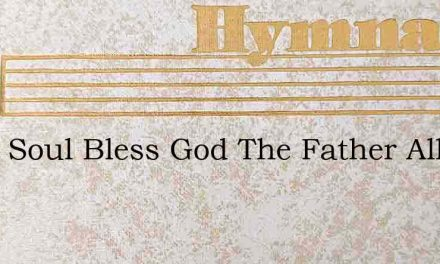 O My Soul Bless God The Father All Withi – Hymn Lyrics