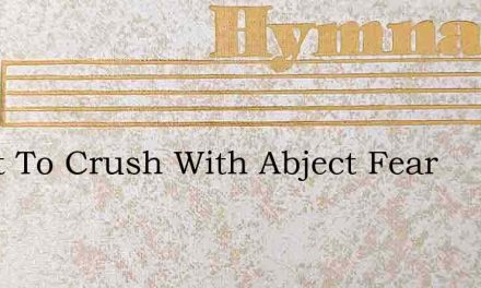 O Not To Crush With Abject Fear – Hymn Lyrics
