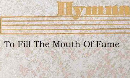 O Not To Fill The Mouth Of Fame – Hymn Lyrics
