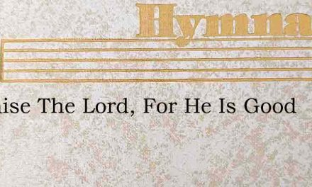 O Praise The Lord For He Is Good – Hymn Lyrics