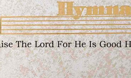 O Praise The Lord For He Is Good H M Las – Hymn Lyrics