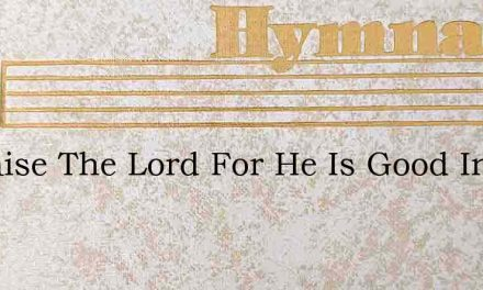 O Praise The Lord For He Is Good In Him – Hymn Lyrics