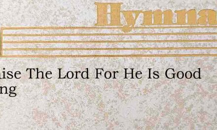 O Praise The Lord For He Is Good Neweng – Hymn Lyrics