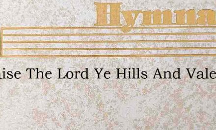 O Praise The Lord Ye Hills And Vales – Hymn Lyrics