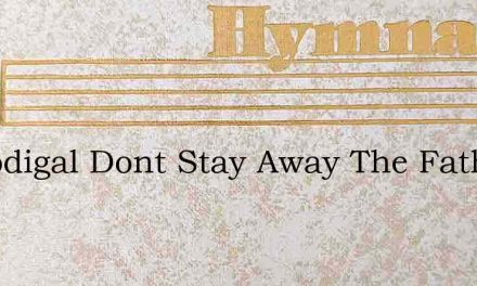 O Prodigal Dont Stay Away The Father Is – Hymn Lyrics