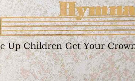 O Rise Up Children Get Your Crown – Hymn Lyrics
