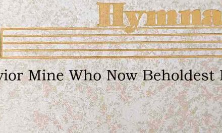 O Savior Mine Who Now Beholdest Me – Hymn Lyrics