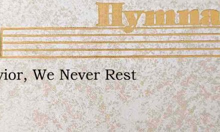 O Savior, We Never Rest – Hymn Lyrics