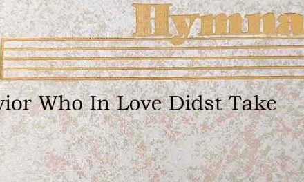 O Savior Who In Love Didst Take – Hymn Lyrics