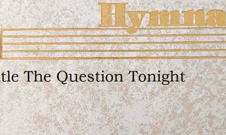 O Settle The Question Tonight – Hymn Lyrics