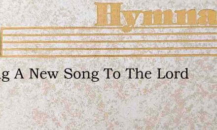 O Sing A New Song To The Lord – Hymn Lyrics