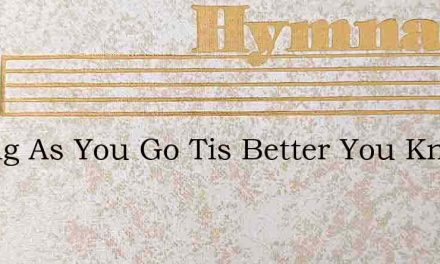 O Sing As You Go Tis Better You Know – Hymn Lyrics