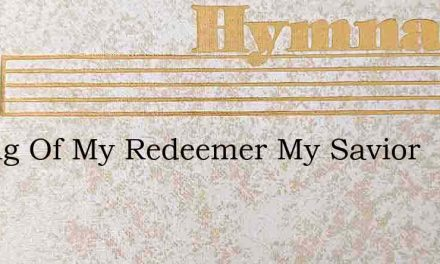 O Sing Of My Redeemer My Savior – Hymn Lyrics