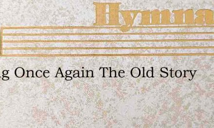 O Sing Once Again The Old Story – Hymn Lyrics