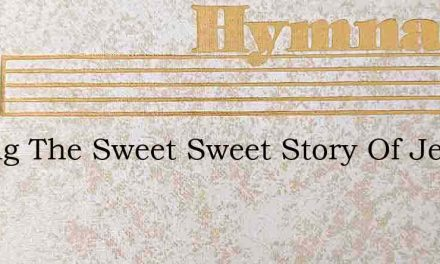 O Sing The Sweet Sweet Story Of Jesus – Hymn Lyrics