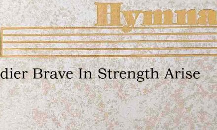 O Soldier Brave In Strength Arise – Hymn Lyrics