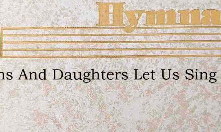 O Sons And Daughters Let Us Sing – Hymn Lyrics