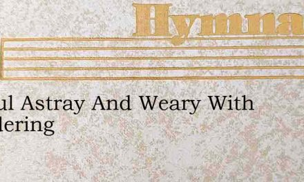 O Soul Astray And Weary With Wandering – Hymn Lyrics