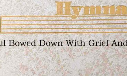 O Soul Bowed Down With Grief And Care – Hymn Lyrics