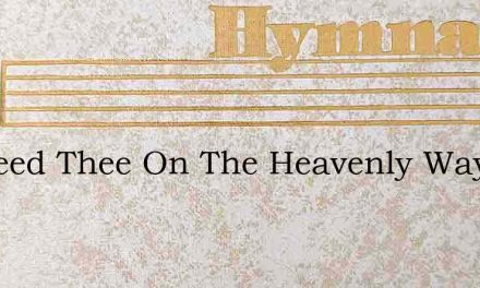 O Speed Thee On The Heavenly Way – Hymn Lyrics
