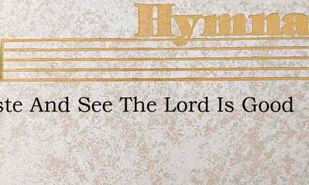 O Taste And See The Lord Is Good – Hymn Lyrics