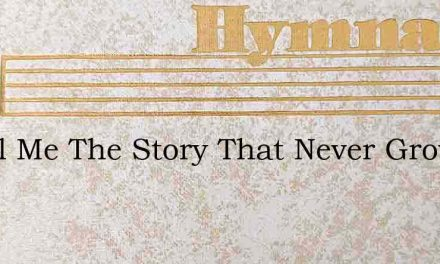 O Tell Me The Story That Never Grows Old – Hymn Lyrics