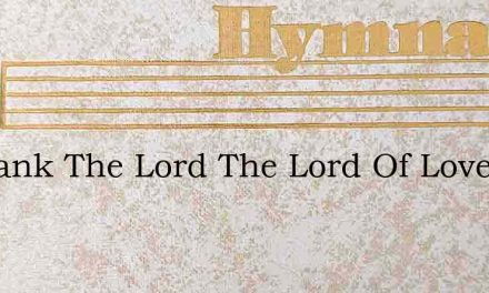 O Thank The Lord The Lord Of Love – Hymn Lyrics