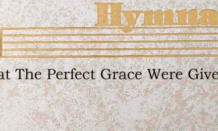 O That The Perfect Grace Were Given – Hymn Lyrics