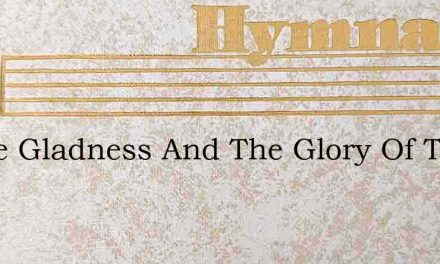 O The Gladness And The Glory Of The Tend – Hymn Lyrics