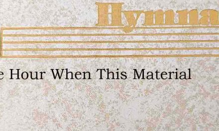 O The Hour When This Material – Hymn Lyrics